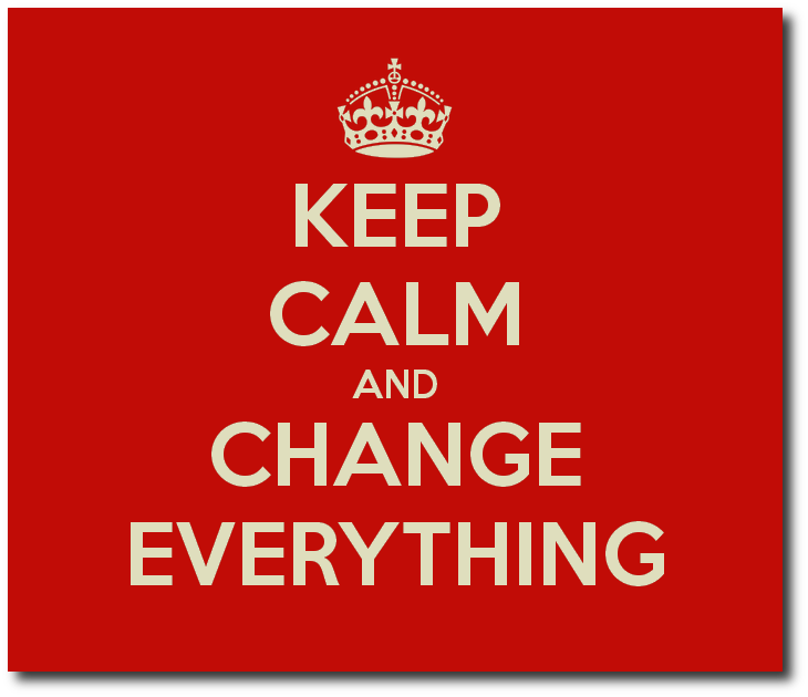 Keep Calm and Change Everything