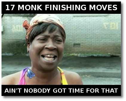 17 Monk finishing moves? Aint nobody got time for that.