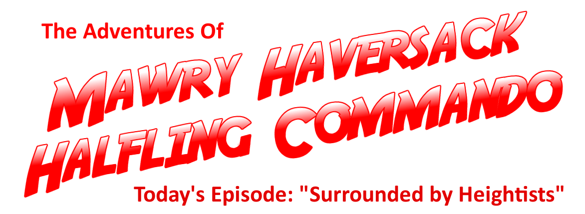 The Adventures of Mawry Haversack, Halfling Commando! Today: Surrounded by Heightists!
